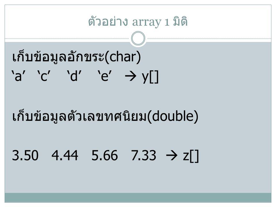 ตัวอย่าง array 1 มิติ เก็บข้อมูลอักขระ(char) 'a' 'c' 'd' 'e'  y[] เก็บข้อมูลตัวเลขทศนิยม(double) 3.50 4.44 5.66 7.33  z[]